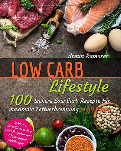 Low Carb Lifestyle: 100 leckere Low Carb Rezepte für maximale Fettverbrennung in 30 Tagen - inklusive detailliertem Low Carb Ratgeber und 7 Tipps gegen Heißhunger