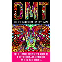 DMT: The Truth About Dimethyltryptamine: The Ultimate Beginner's Guide To A Revolutionary Compound And Its Full Effects (DMT, Psychedelics, Ayahuasca) (English Edition)