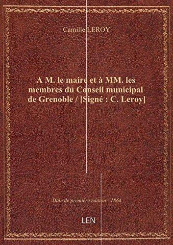 A M. le maire et  MM. les membres du Conseil municipal de Grenoble / [Sign : C. Leroy]