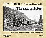 Alte Meister der Eisenbahn-Photographie: Thomas Frister: Ostthüringen, Vogtland und Westsachsen 1969 - 1990 -