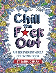 Chill the F*ck Out: An Irreverent Adult Coloring Book (Irreverent Book Series) (Volume 2) by Sasha O'Hara (2016-03-22)