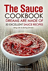 The Sauce Cookbook Dreams are Made of - 50 Excellent Sauce Recipes: Bring Life to Boring Dinners (English Edition)