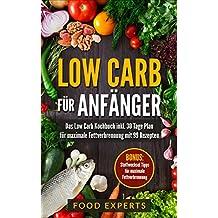 Low Carb für Anfänger: Das Low Carb Kochbuch inkl. 30 Tage Plan für optimale Fettverbrennung mit 99 Rezepten (Low Carb Rezepte, Rezepte ohne Kohlenhydrate, Abnehmen, Diätplan, Expresskochen Low Carb)
