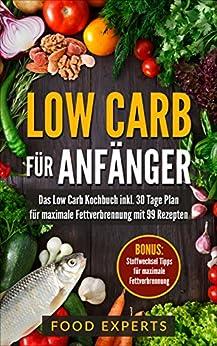 Low Carb für Anfänger: Das Low Carb Kochbuch inkl. 30 Tage Plan für optimale Fettverbrennung mit 99 Rezepten (Low Carb Rezepte, Rezepte ohne Kohlenhydrate, Abnehmen, Diätplan, Expresskochen Low Carb) von [Experts, Food]
