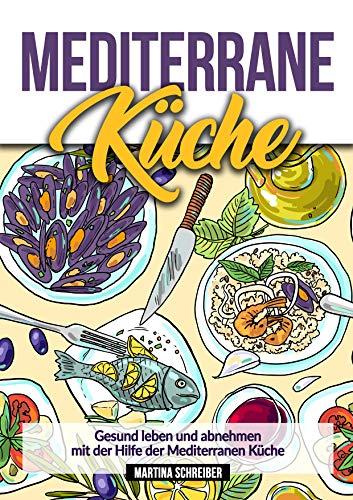 Mediterrane Küche: Gesund abnehmen und leben mit Hilfe der Mediterranen Küche um sich wieder wohl zu fühlen