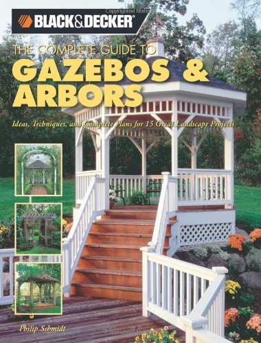 Black + Decker the Complete Guide to Gazebos and Arbors: Ideas, Techniques and Complete Plans for 15 Great Landscape Projects (Black + Decker Complete Guide To...)
