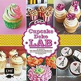 Cupcake-Deko-Lab: 52 Rezepte und inspirierende Dekors für den experimentierfreudigen Zuckerbäcker