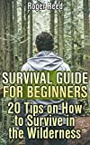 Survival Guide for Beginners: 20 Tips on How to Survive in the Wilderness: (Survival Gear, Survival Skills)