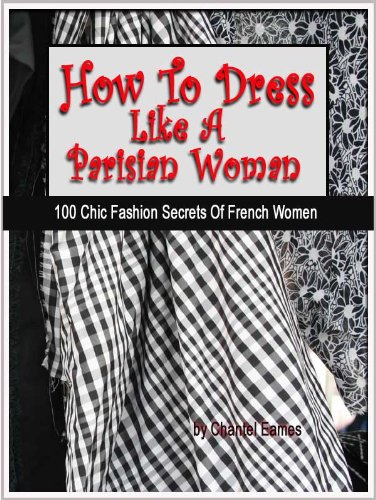 How To Dress Like A Parisian Woman (100 Chic Fashion Secrets Of French Women) (English Edition)