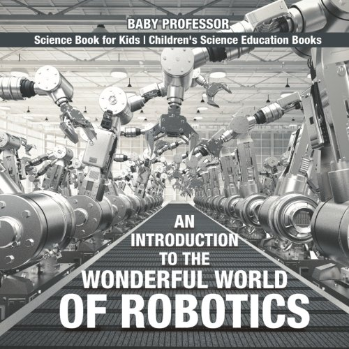 An Introduction To The Wonderful World Of Robotics Science Book