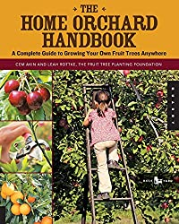 The Home Orchard Handbook: A Complete Guide to Growing Your Own Fruit Trees Anywhere (Backyard)