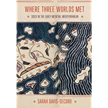 Where Three Worlds Met: Sicily in the Early Medieval Mediterranean