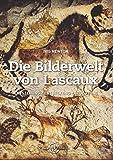 Die Bilderwelt von Lascaux: Entstehung - Entdeckung - Bedeutung - Iris Newton