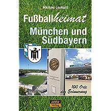 Fußballheimat München und Südbayern: 100 Orte der Erinnerung (Fußballheimat / 100 Orte der Erinnerung)