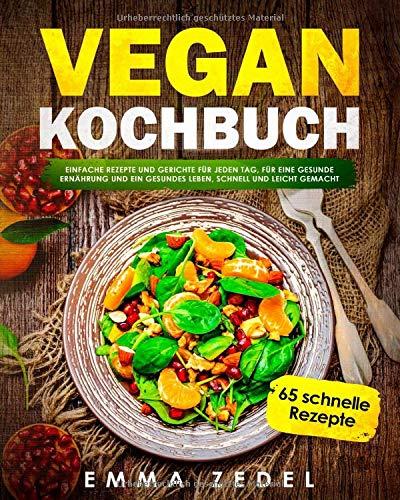 Vegan Kochbuch: Einfache Rezepte und Gerichte für jeden Tag, für eine gesunde Ernährung und ein gesundes Leben, schnell und Leicht gemacht: (65 tolle Rezepte für Frühstück, Mittag, Abends und Dessert) (Einfaches Rezept Für)