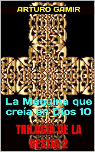 TRILOGÍA DE LA BESTIA 2: La Máquina que creía en Dios 10 por Arturo Gamir
