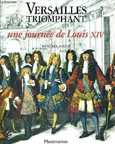 VERSAILLES TRIOMPHANT. Une journée de Louis XIV