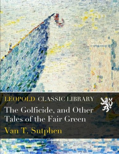 The Golficide, and Other Tales of the Fair Green por Van T. Sutphen
