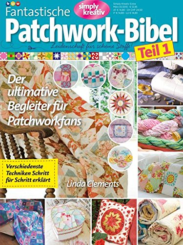 Simply kreativ - Fantastische Patchwork-Bibel Teil 1: Leidenschaft für schöne Stoffe. Der ultimative Begleiter für Patchworkfans. (Quilten Für Anfänger)