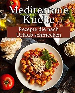 Mediterrane Küche: Leckere Rezepte, die nach Urlaub schmecken! eBook ...