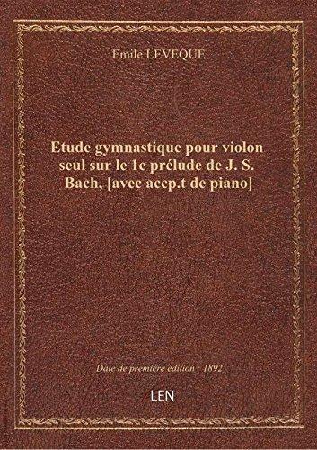 Etude gymnastique pour violon seul sur le 1e prélude de J. S. Bach, [avec accp.t de piano]