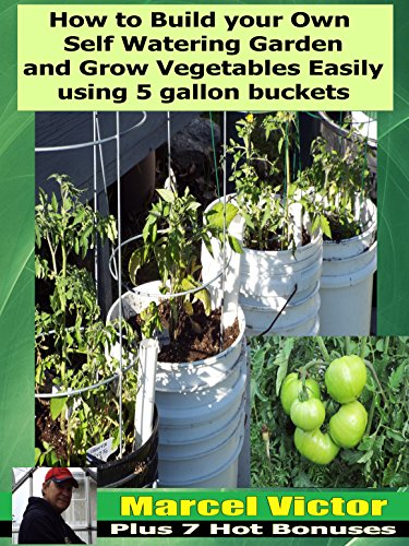 Self Watering Container (How To Build Your Own self Watering Garden And Grow Vegetables easily Using 5 Gallon Buckets: Build your own low maintenance garden for a great  season. (English Edition))