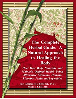 The Complete Herbal Guide: A Natural Approach to Healing the Body - Heal Your Body Naturally and Maintain Optimal Health Using Alternative Medicine, Herbals, ... Fruits and Vegetables (English Edition) par [Chillemi D.C., Dr. Michael, Stacey Chillemi]