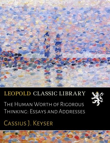 The Human Worth of Rigorous Thinking: Essays and Addresses por Cassius J. Keyser