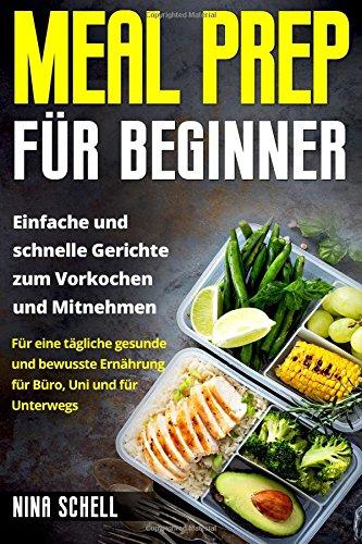 Meal Prep für Beginner: Einfache und schnelle Gerichte zum Vorkochen und Mitnehmen. Für eine tägliche gesunde und bewusste Ernährung für Büro, Uni und für Unterwegs.