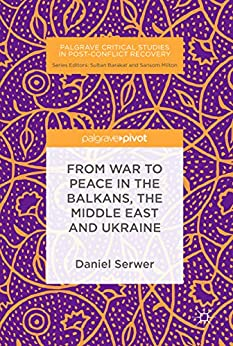 From War to Peace in the Balkans, the Middle East and Ukraine (Palgrave Critical Studies in Post-Conflict Recovery) (English Edition) par [Serwer, Daniel]