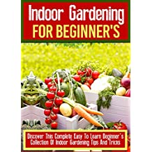 Indoor Gardening For Beginner's: Discover This Complete Easy To Learn Beginner's Collection Of Indoor Gardening Tips And Tricks (English Edition)
