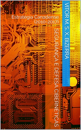 Segurança e Defesa Cibernéticas: Estratégia Canadense (2010-2017) (Portuguese Edition) por Vitor M. S. X. Bizerra