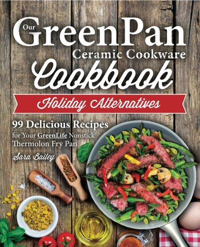 Our GreenPan Ceramic Cookware Cookbook: 99 Healthy Authentic Recipes for Your GreenLife Non Stick Thermolon Fry Pan: Volume 1 (Smart Easy Healthy Lifestyle Recipes for Nutritious Stove Top Cooking)