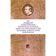 AN  ENQUIRY  CONCERNING  POLITICAL JUSTICE: AND ITS INFLUENCE ON  GENERAL VIRTUE AND HAPPINESS