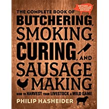 The Complete Book of Butchering, Smoking, Curing, and Sausage Making: How to Harvest Your Livestock and Wild Game - Revised and Expanded Edition (Complete Meat)