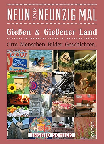 Neunundneunzig Mal Gießen & Gießener Land: Orte. Menschen. Bilder. Geschichten (99 x)