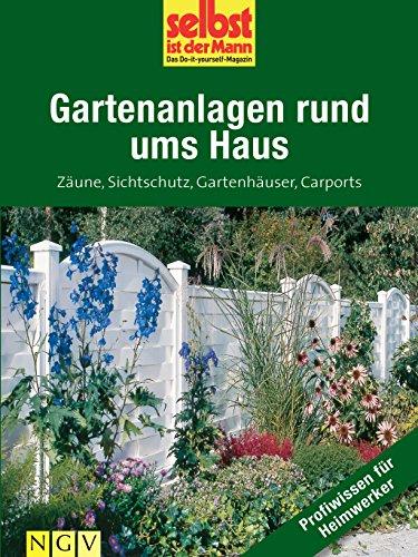Gartenanlagen rund ums Haus - Profiwissen für Heimwerker: Zäune, Sichtschutz, Gartenhäuser,...
