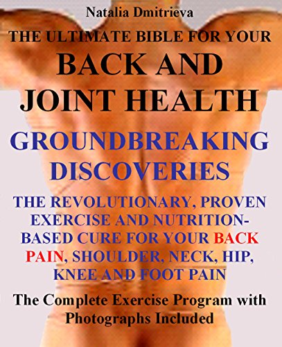 THE ULTIMATE BIBLE FOR YOUR BACK AND JOINT HEALTH. GROUNDBREAKING DISCOVERIES. The Revolutionary, Proven Exercise and Nutrition-Based Cure For Your Back Pain, Shoulder, Neck, Hip, Knee and Foot Pain.