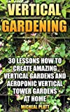 Vertical Gardening: 30 Lessons How To Create Amazing Vertical Gardens and Aeroponic Vertical Tower Gardens at Home: (Small Yards, Balcony Gardens, Planting)