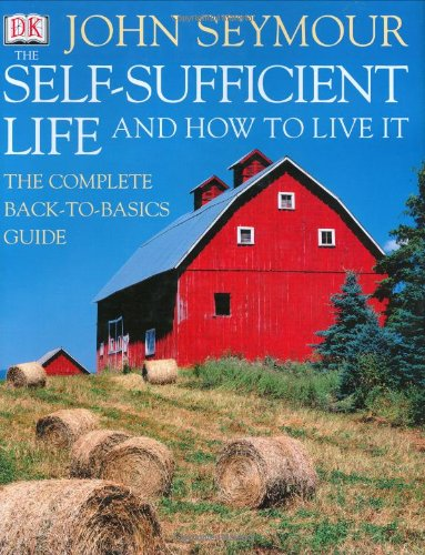 The Self-Sufficient Life and How to Live It: The Complete Back-To-Basics Guide par John Seymour