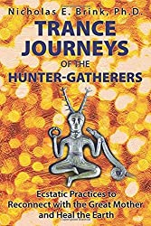 Trance Journeys of the Hunter-Gatherers: Ecstatic Practices to Reconnect with the Great Mother and Heal the Earth by Nicholas E. Brink Ph.D. (2016-04-24)