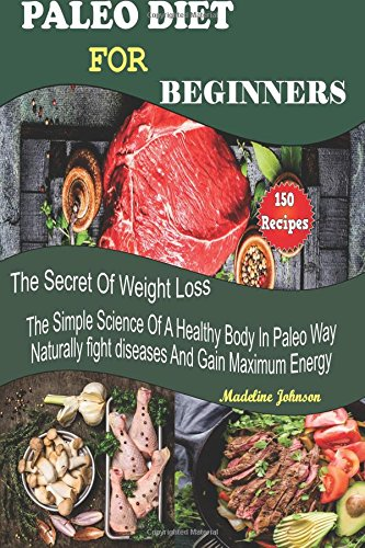 paleo-diet-for-beginners-150-recipes-the-secret-of-weight-loss-the-simple-science-of-a-healthy-body-
