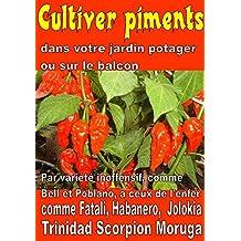 Cultiver piments dans votre jardin potager ou sur le balcon: Par variété inoffensif, comme Bell et Poblano, à ceux de l'enfer, comme Fatali, Habanero, ... un potager t. 9303) (French Edition)
