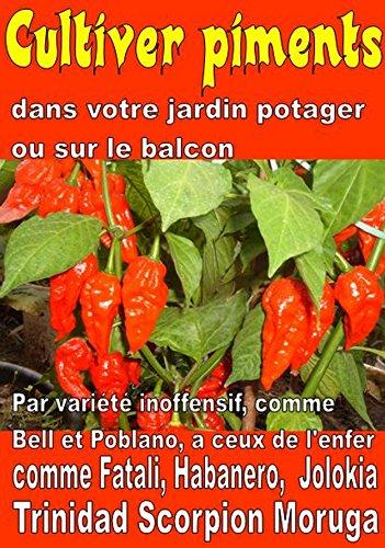 Cultiver piments dans votre jardin potager ou sur le balcon: Par variété inoffensif, comme Bell et Poblano, à ceux de l'enfer, comme Fatali, Habanero, ... un potager t. 9303) par Bruno Del Medico