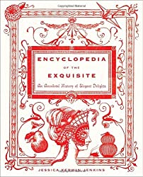 Encyclopedia of the Exquisite: An Anecdotal History of Elegant Delights by Jessica Kerwin Jenkins (2010-11-02)