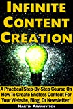 Infinite Content Creation: A Practical Step-By-Step Course On How To Create Endless Content For Your Website, Blog, Or Newsletter!