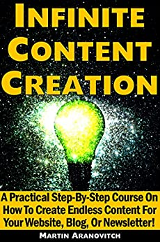 Infinite Content Creation: A Practical Step-By-Step Course On How To Create Endless Content For Your Website, Blog, Or Newsletter! by [Aranovitch, Martin]
