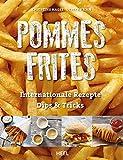 Pommes Frites: Internationale Rezepte, Dips & Tricks