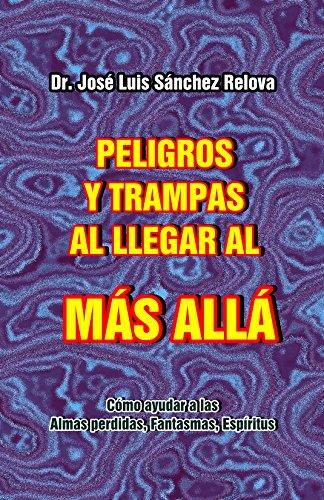 Peligros y Trampas al llegar al Mas Alla: Como ayudar a las Almas perdidas, Fantasmas, Espiritus. por Jose Luis Sanchez Relova