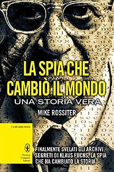 La spia che cambiò il mondo (eNewton Saggistica) (Italian Edition) by [Rossiter, Mike]
